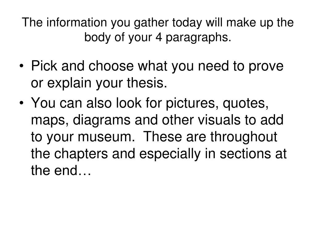 The information you gather today will make up the body of your 4 paragraphs.