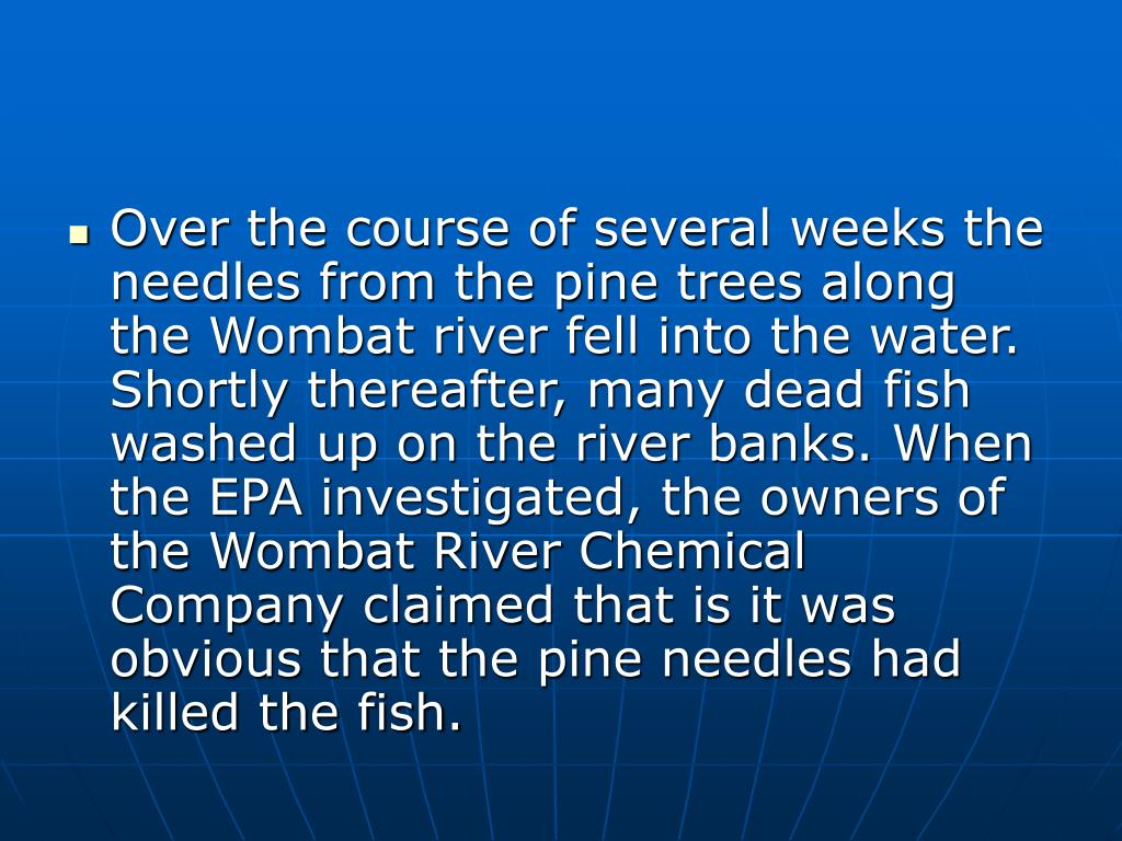 Over the course of several weeks the needles from the pine trees along the Wombat river fell into the water. Shortly thereafter, many dead fish washed up on the river banks. When the EPA investigated, the owners of the Wombat River Chemical Company claimed that is it was obvious that the pine needles had killed the fish.