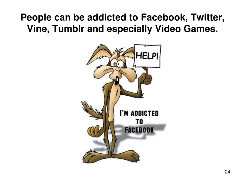 People can be addicted to Facebook, Twitter, Vine, Tumblr and especially Video Games.