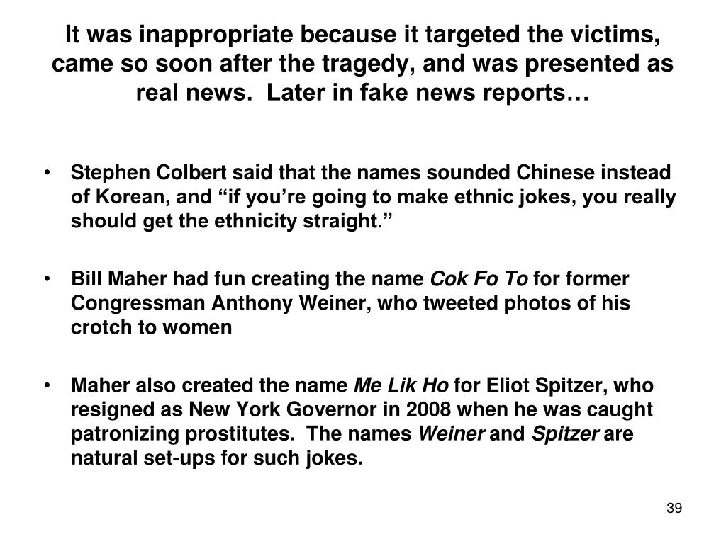 It was inappropriate because it targeted the victims, came so soon after the tragedy, and was presented as real news.  Later in fake news reports…