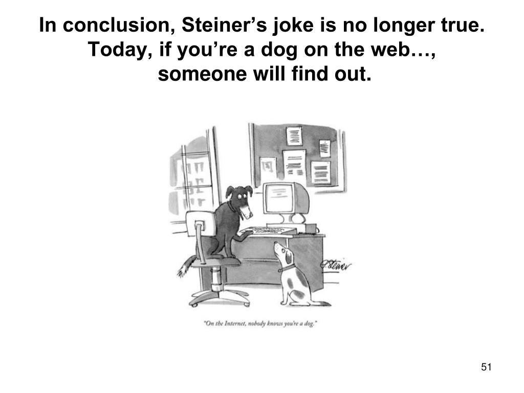 In conclusion, Steiner's joke is no longer true.