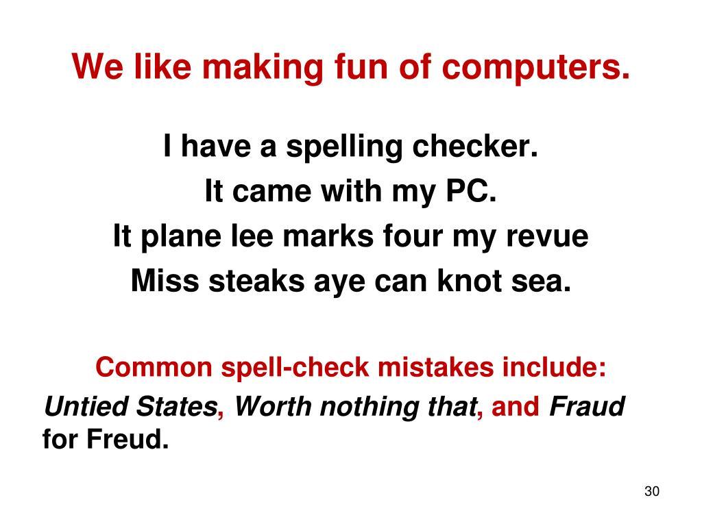 We like making fun of computers.