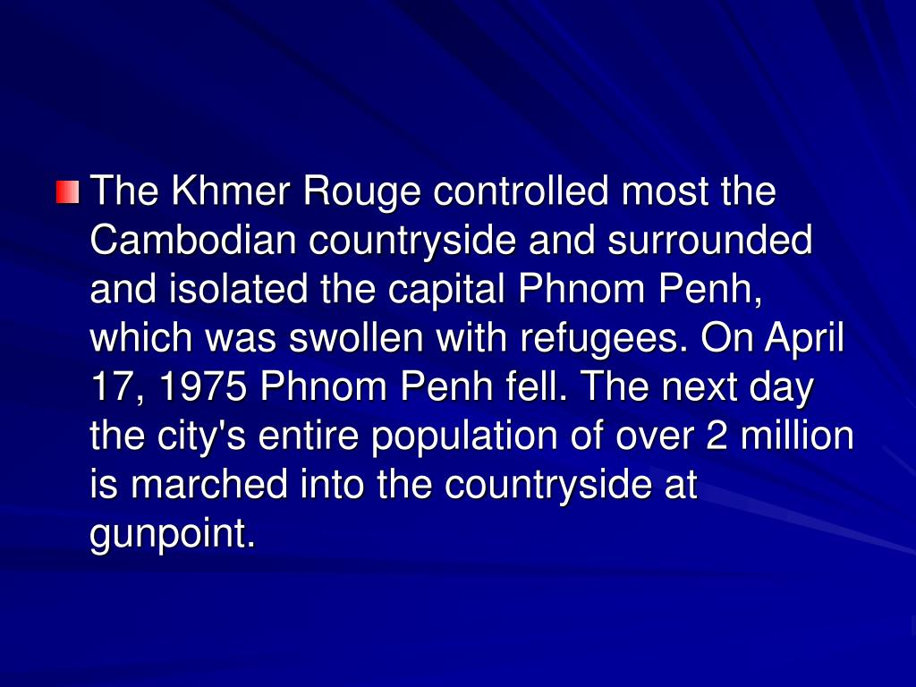 The Khmer Rouge controlled most the Cambodian countryside and surrounded and isolated the capital Phnom Penh, which was swollen with refugees. On April 17, 1975 Phnom Penh fell. The next day the city's entire population of over 2 million is marched into the countryside at gunpoint.