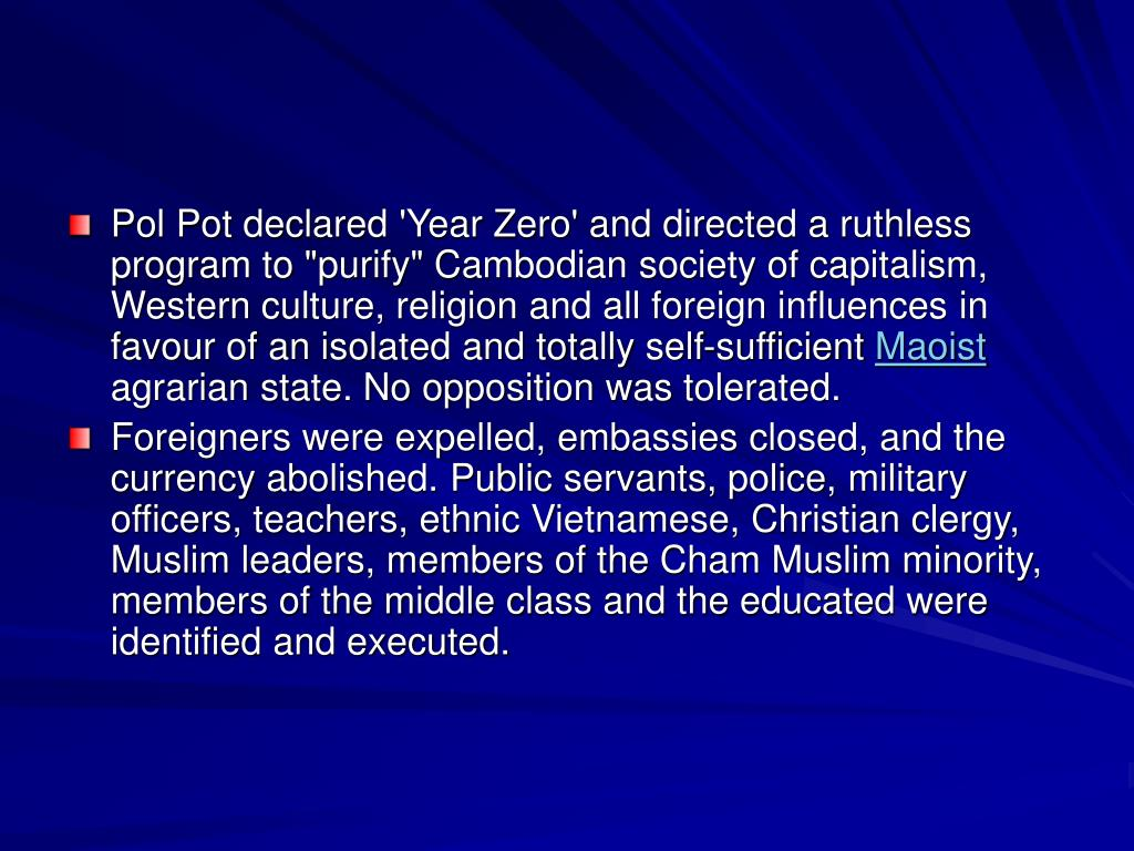 "Pol Pot declared 'Year Zero' and directed a ruthless program to ""purify"" Cambodian society of capitalism, Western culture, religion and all foreign influences in favour of an isolated and totally self-sufficient"