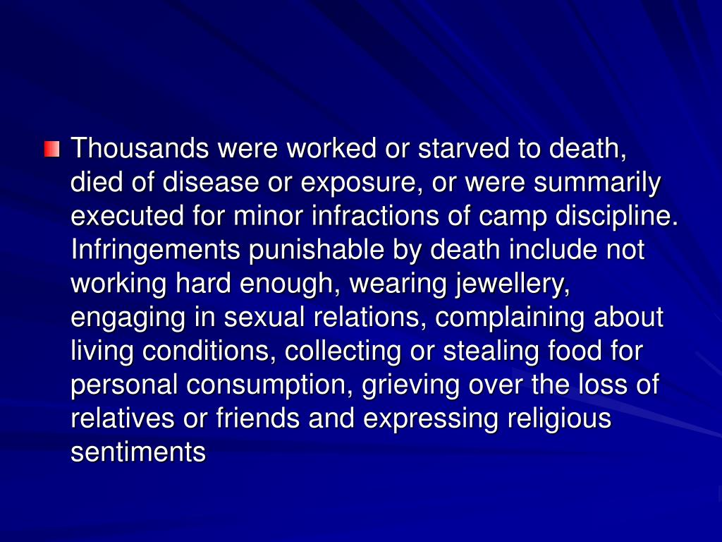 Thousands were worked or starved to death, died of disease or exposure, or were summarily executed for minor infractions of camp discipline. Infringements punishable by death include not working hard enough, wearing jewellery, engaging in sexual relations, complaining about living conditions, collecting or stealing food for personal consumption, grieving over the loss of relatives or friends and expressing religious sentiments