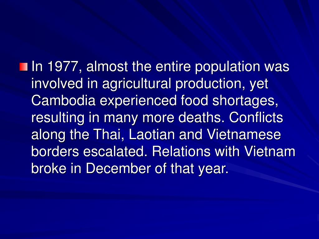 In 1977, almost the entire population was involved in agricultural production, yet Cambodia experienced food shortages, resulting in many more deaths. Conflicts along the Thai, Laotian and Vietnamese borders escalated. Relations with Vietnam broke in December of that year.
