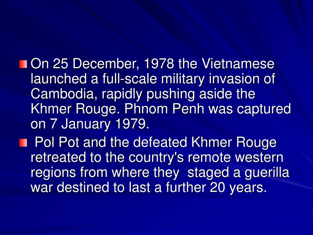 On 25 December, 1978 the Vietnamese launched a full-scale military invasion of Cambodia, rapidly pushing aside the Khmer Rouge. Phnom Penh was captured on 7 January 1979.