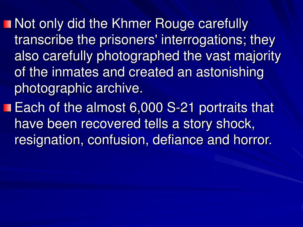 Not only did the Khmer Rouge carefully transcribe the prisoners' interrogations; they also carefully photographed the vast majority of the inmates and created an astonishing photographic archive.