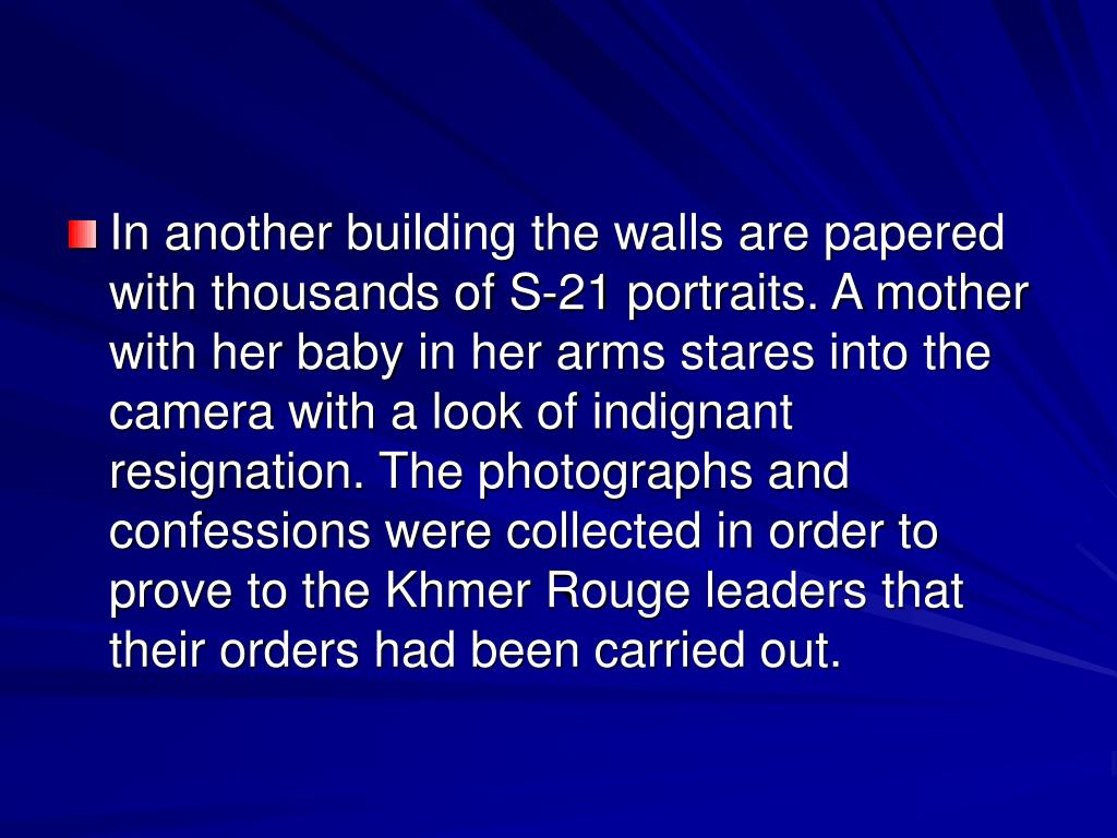 In another building the walls are papered with thousands of S-21 portraits. A mother with her baby in her arms stares into the camera with a look of indignant resignation. The photographs and confessions were collected in order to prove to the Khmer Rouge leaders that their orders had been carried out.