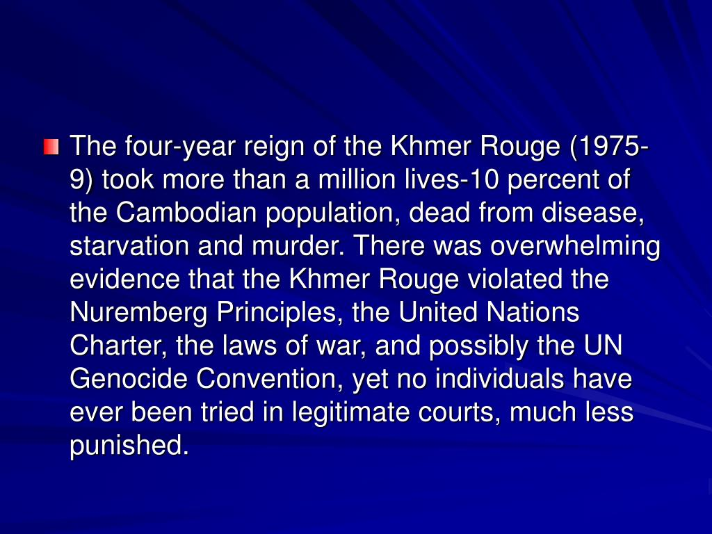 The four-year reign of the Khmer Rouge (1975-9) took more than a million lives-10 percent of the Cambodian population, dead from disease, starvation and murder. There was overwhelming evidence that the Khmer Rouge violated the Nuremberg Principles, the United Nations Charter, the laws of war, and possibly the UN Genocide Convention, yet no individuals have ever been tried in legitimate courts, much less punished.