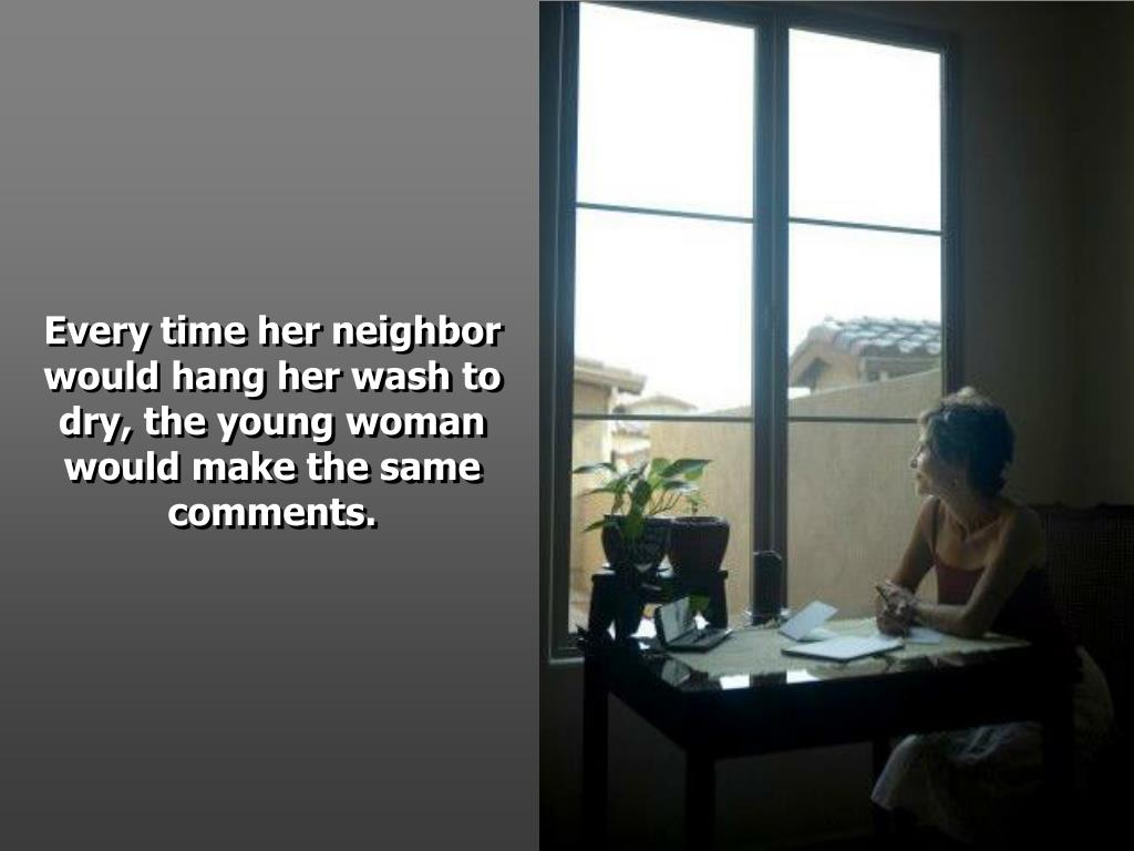 Every time her neighbor would hang her wash to dry, the young woman would make the same comments.