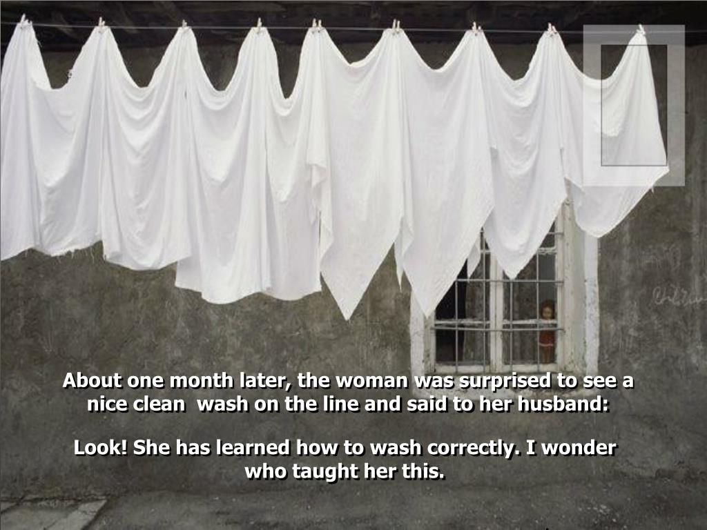 About one month later, the woman was surprised to see a nice clean  wash on the line and said to her husband: