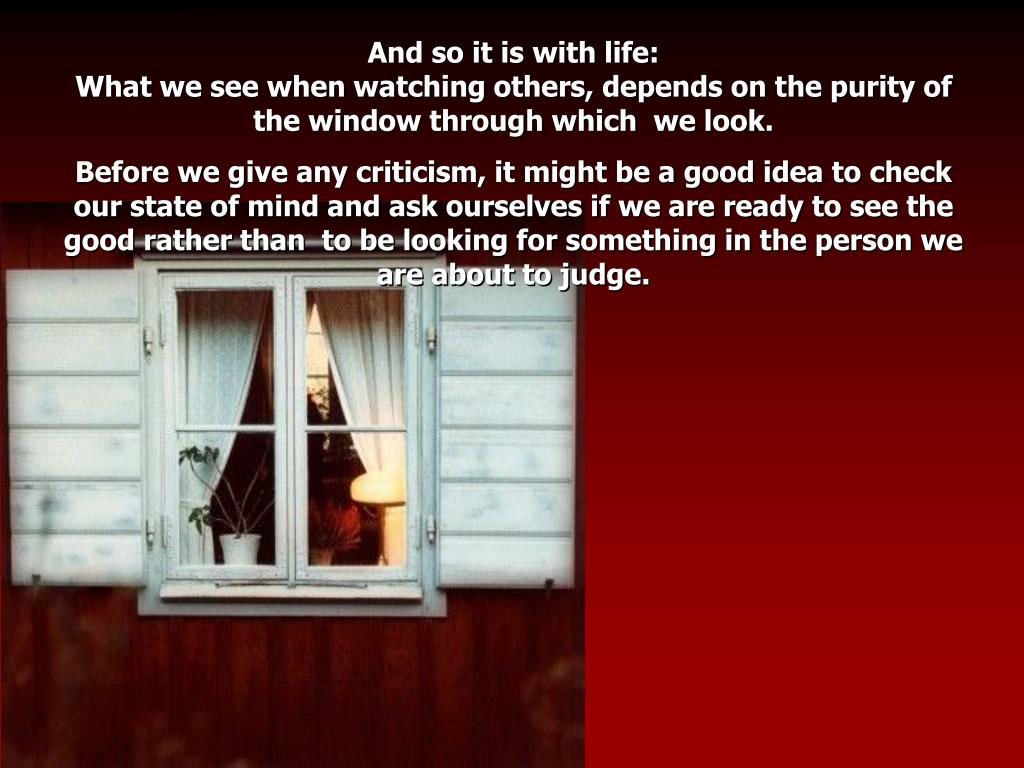 And so it is with life:                                                                        What we see when watching others, depends on the purity of the window through which  we look.
