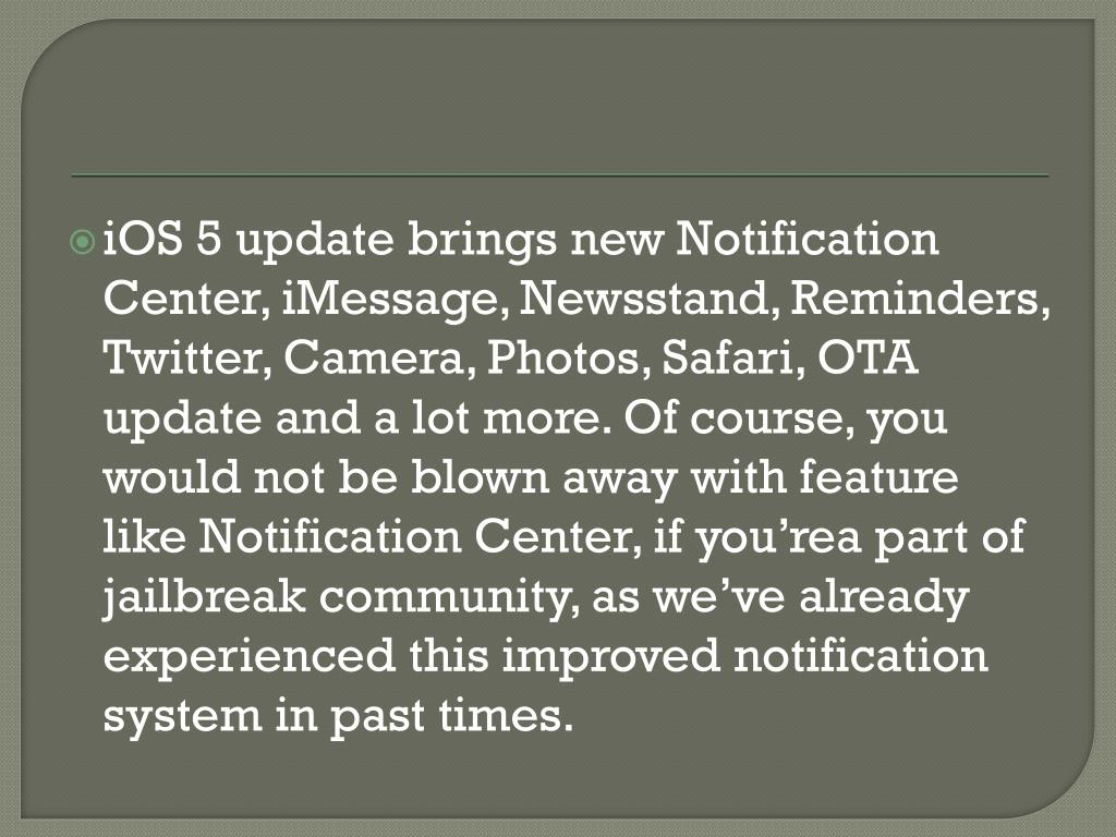 iOS 5 update brings new Notification Center, iMessage, Newsstand, Reminders, Twitter, Camera, Photos, Safari, OTA update and a lot more. Of course, you would not be blown away with feature like Notification Center, if you'rea part of jailbreak community, as we've already experienced this improved notification system in past times.