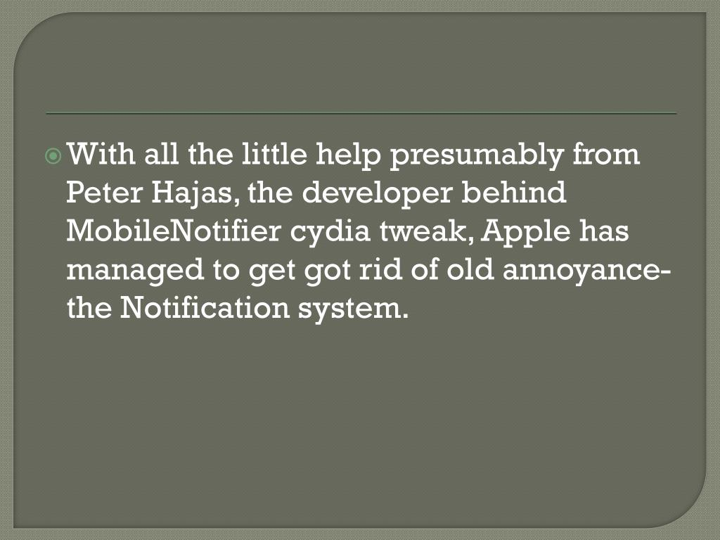 With all the little help presumably from Peter Hajas, the developer behind MobileNotifier cydia tweak, Apple has managed to get got rid of old annoyance- the Notification system.