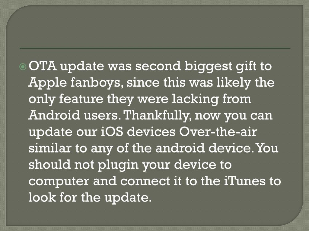 OTA update was second biggest gift to Apple fanboys, since this was likely the only feature they were lacking from Android users. Thankfully, now you can update our iOS devices Over-the-air similar to any of the android device. You should not plugin your device to computer and connect it to the iTunes to look for the update.