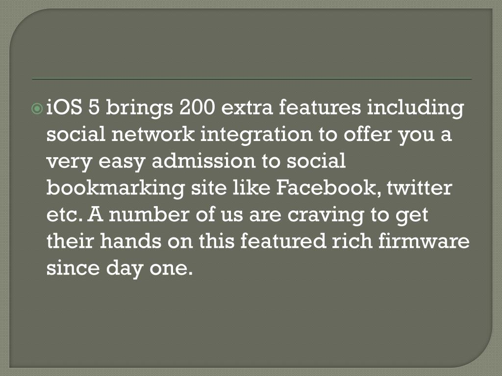 iOS 5 brings 200 extra features including social network integration to offer you a very easy admission to social bookmarking site like Facebook, twitter etc. A number of us are craving to get their hands on this featured rich firmware since day one.