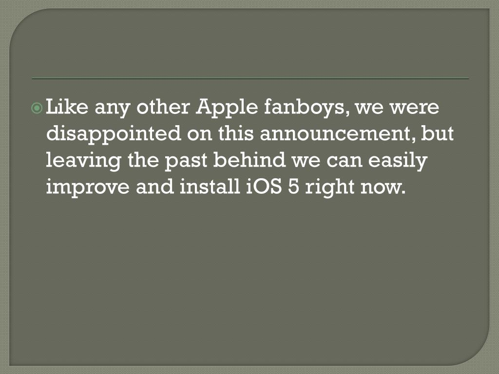Like any other Apple fanboys, we were disappointed on this announcement, but leaving the past behind we can easily improve and install iOS 5 right now.