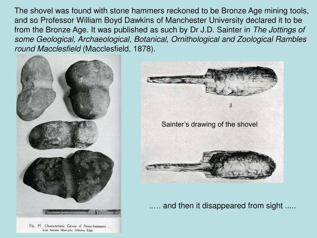 The shovel was found with stone hammers reckoned to be Bronze Age mining tools, and so Professor William Boyd Dawkins of Manchester University declared it to be from the Bronze Age. It was published as such by Dr J.D. Sainter in