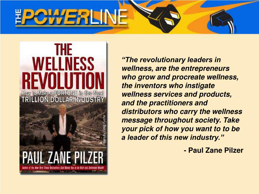 """""""The revolutionary leaders in wellness, are the entrepreneurs who grow and procreate wellness, the inventors who instigate wellness services and products, and the practitioners and distributors who carry the wellness message throughout society. Take your pick of how you want to to be a leader of this new industry."""""""