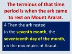 the terminus of that time period is when the ark came to rest on mount ararat18