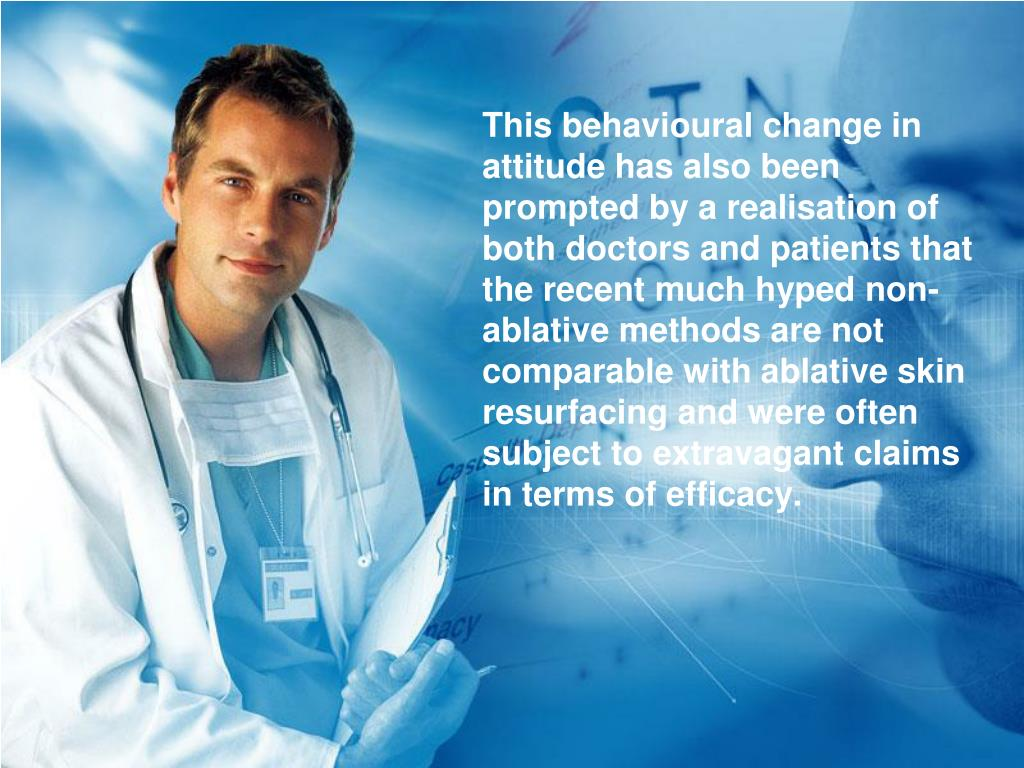 This behavioural change in attitude has also been prompted by a realisation of both doctors and patients that the recent much hyped non-ablative methods are not comparable with ablative skin resurfacing and were often subject to extravagant claims in terms of efficacy.
