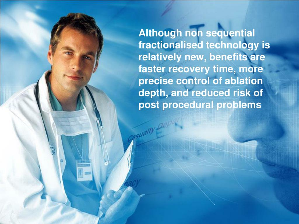 Although non sequential fractionalised technology is relatively new, benefits are faster recovery time, more precise control of ablation depth, and reduced risk of post procedural problems