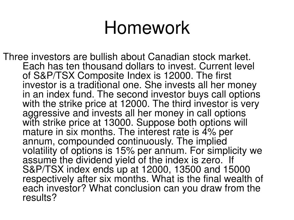 Three investors are bullish about Canadian stock market. Each has ten thousand dollars to invest. Current level of S&P/TSX Composite Index is 12000. The first investor is a traditional one. She invests all her money in an index fund. The second investor buys call options with the strike price at 12000. The third investor is very aggressive and invests all her money in call options with strike price at 13000. Suppose both options will mature in six months. The interest rate is 4% per annum, compounded continuously. The implied volatility of options is 15% per annum. For simplicity we assume the dividend yield of the index is zero.  If S&P/TSX index ends up at 12000, 13500 and 15000 respectively after six months. What is the final wealth of each investor? What conclusion can you draw from the results?