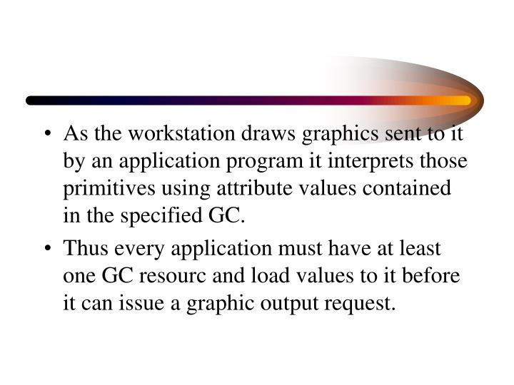As the workstation draws graphics sent to it by an application program it interprets those primitives using attribute values contained in the specified GC.