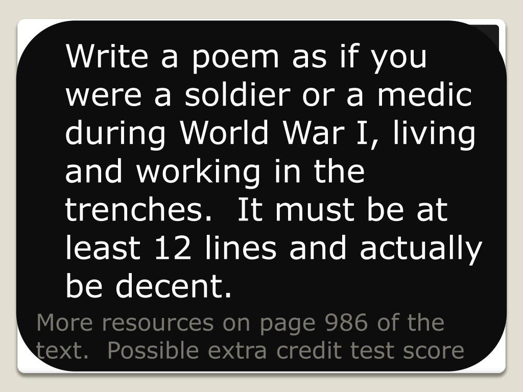 Write a poem as if you were a soldier or a medic during World War I, living and working in the trenches.  It must be at least 12 lines and actually be decent.