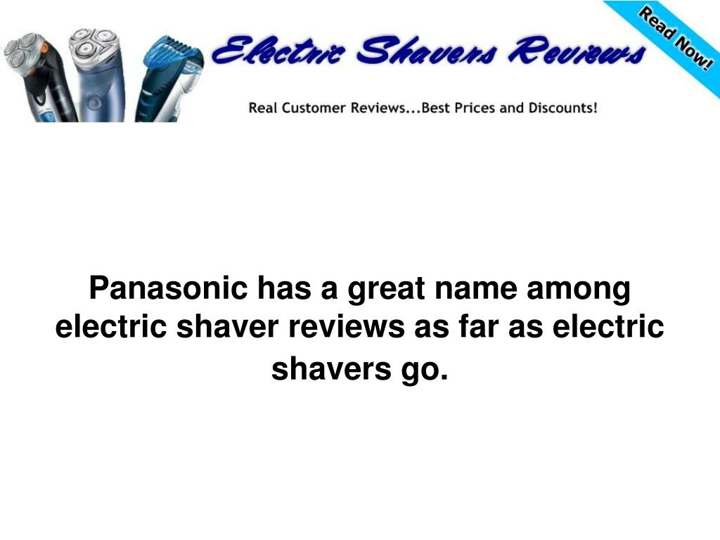 Panasonic has a great name among electric shaver reviews as far as electric shavers go.