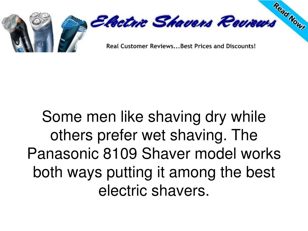 Some men like shaving dry while others prefer wet shaving. The Panasonic 8109 Shaver model works both ways putting it among the best electric shavers.