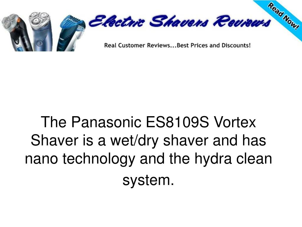 The Panasonic ES8109S Vortex Shaver is a wet/dry shaver and has nano technology and the hydra clean system.
