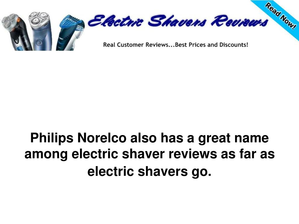 Philips Norelco also has a great name among electric shaver reviews as far as electric shavers go.
