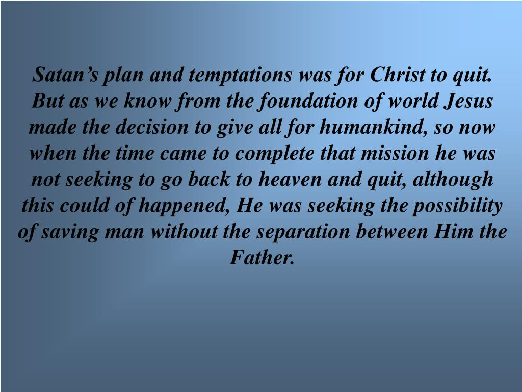 Satan's plan and temptations was for Christ to quit.