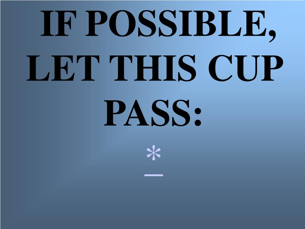 IF POSSIBLE, LET THIS CUP PASS: