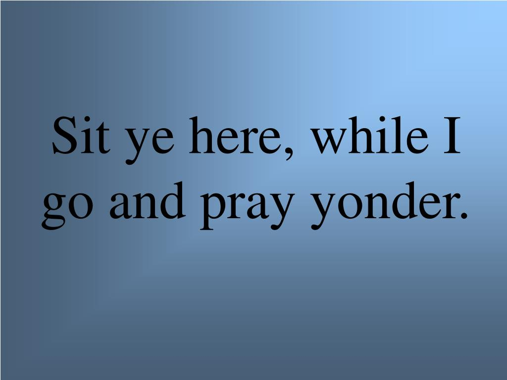 Sit ye here, while I go and pray yonder.