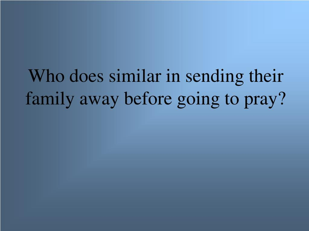 Who does similar in sending their family away before going to pray?