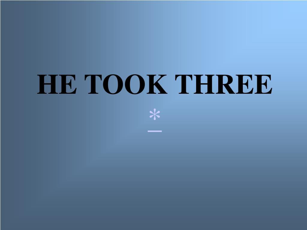 HE TOOK THREE