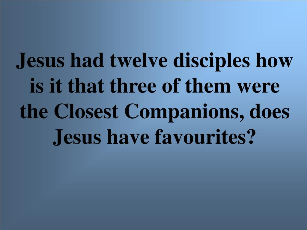 Jesus had twelve disciples how is it that three of them were the Closest Companions, does Jesus have favourites?