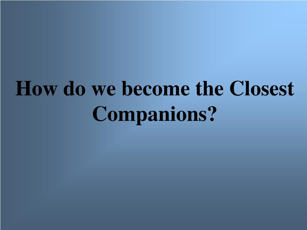 How do we become the Closest Companions?