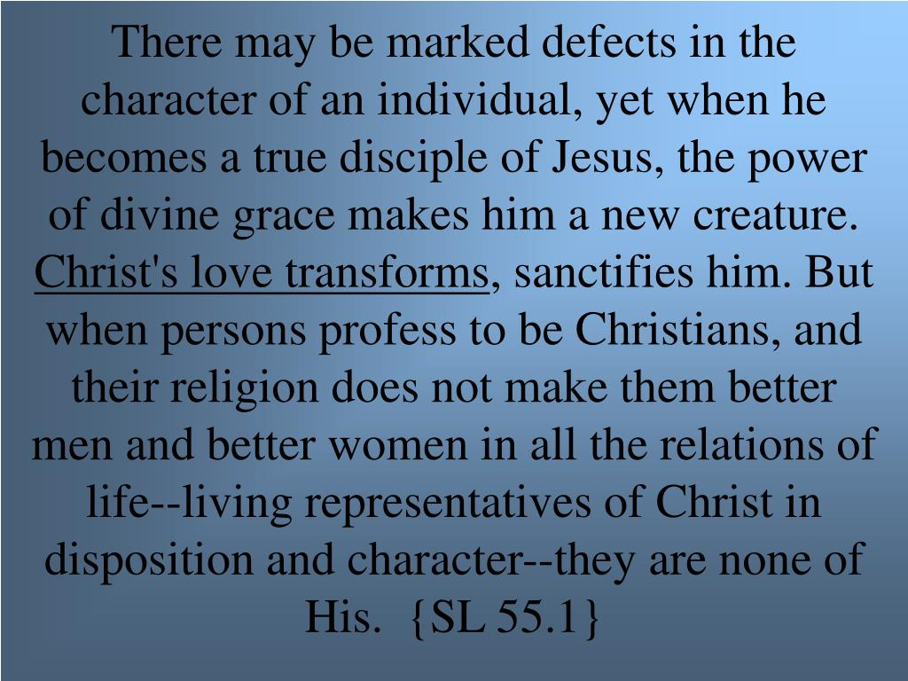 There may be marked defects in the character of an individual, yet when he becomes a true disciple of Jesus, the power of divine grace makes him a new creature.