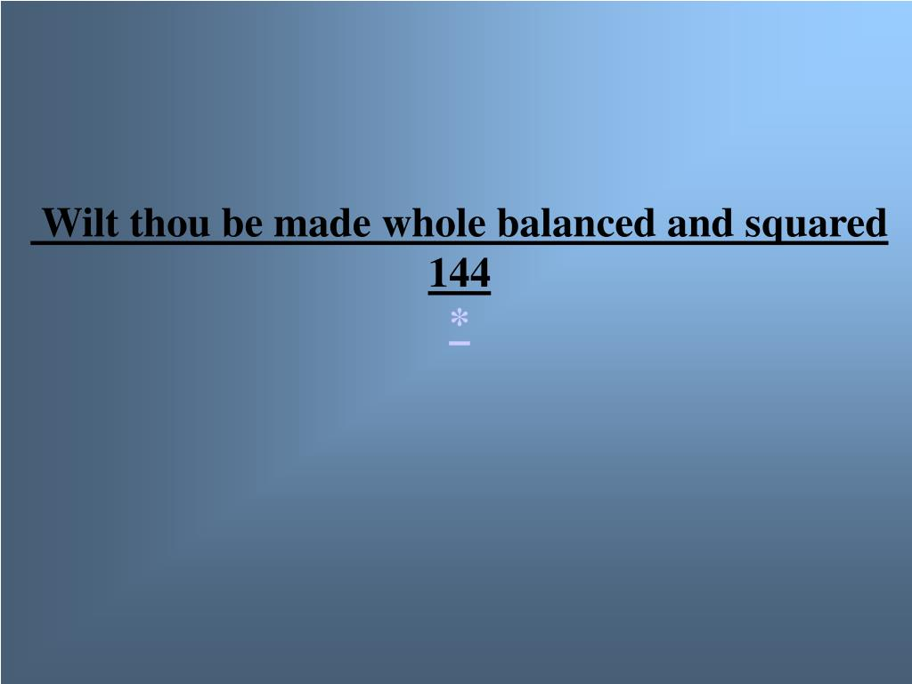 Wilt thou be made whole balanced and squared