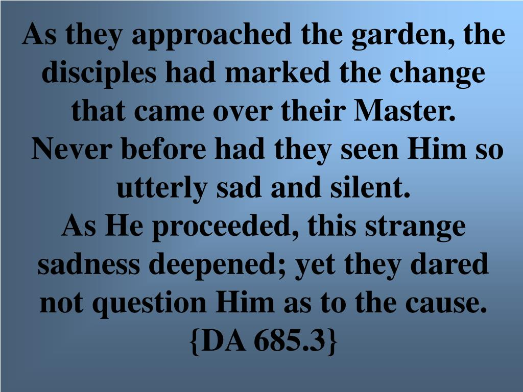 As they approached the garden, the disciples had marked the change that came over their Master.