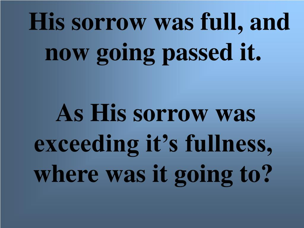 His sorrow was full, and now going passed it.