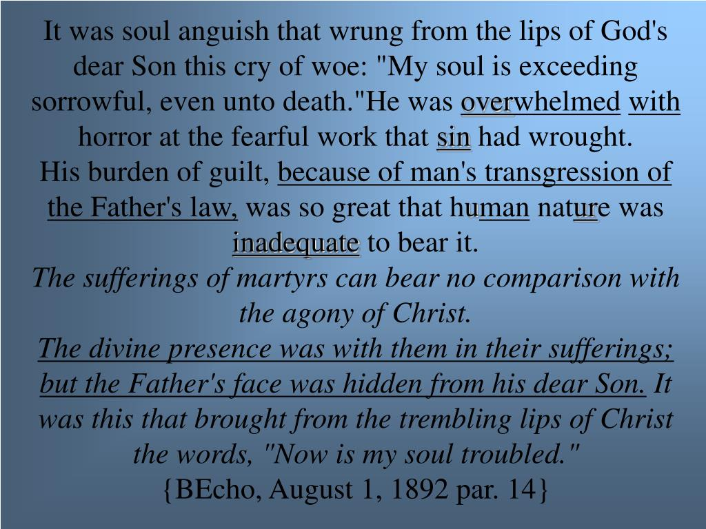 """It was soul anguish that wrung from the lips of God's dear Son this cry of woe: """"My soul is exceeding sorrowful, even unto death.""""He was"""
