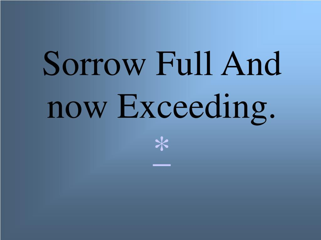 Sorrow Full And now Exceeding.