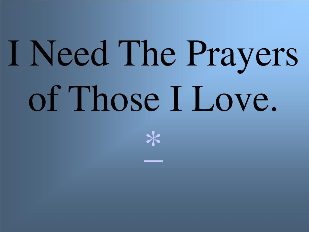 I Need The Prayers of Those I Love.