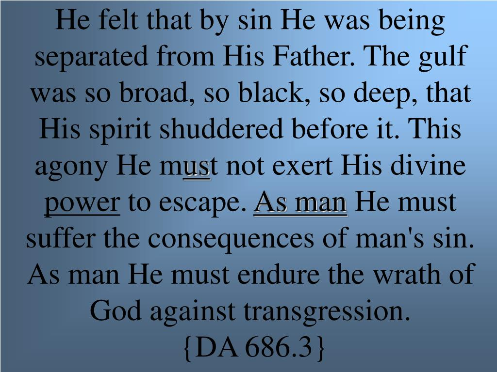 He felt that by sin He was being separated from His Father. The gulf was so broad, so black, so deep, that His spirit shuddered before it. This agony He m