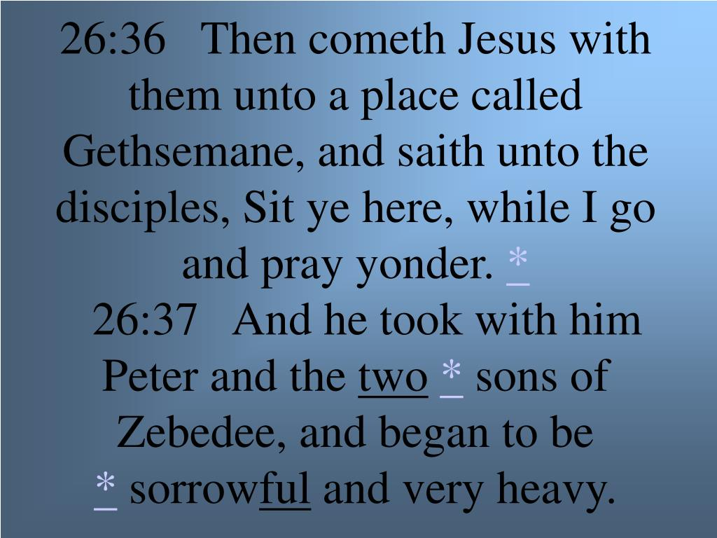 26:36   Then cometh Jesus with them unto a place called Gethsemane, and saith unto the disciples, Sit ye here, while I go and pray yonder.